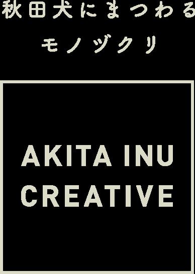 秋田犬にまつわるモノヅクリ AKITA INU CREATIVE